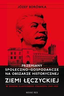 Chomikuj, ebook online Przemiany społeczno-gospodarcze na obszarze historycznej ziemi łęczyckiej w okresie klasycznego stalinizmu 1945-1955. Józef Borówka