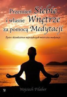 Chomikuj, ebook online Przemień siebie i własne wnętrze za pomocą medytacji. Życie i dziedzictwo największych mistrzów medytacji. Wojciech Filaber