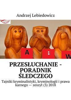 Chomikuj, pobierz ebook online Przesłuchanie -poradnik śledczego. Andrzej Lebiedowicz