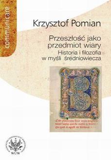 Chomikuj, pobierz ebook online Przeszłość jako przedmiot wiary. Krzysztof Pomian