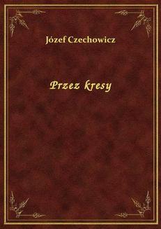 Chomikuj, ebook online Przez kresy. Józef Czechowicz