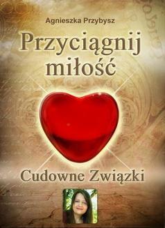 Chomikuj, ebook online Przyciągnij Miłość. Cudowne Związki – coaching relacji. Agnieszka Przybysz