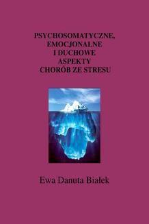Chomikuj, ebook online Psychosomatyczne. emocjonalne i duchowe aspekty chorób ze stresu. Ewa Danuta Białek