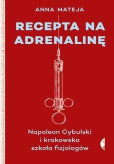 Chomikuj, ebook online Recepta na adrenalinę. Napoleon Cybulski i krakowska szkoła fizjologów. Anna Mateja