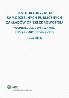Chomikuj, pobierz ebook online Restrukturyzacja samodzielnych publicznych zakładów opieki zdrowotnej. Współczesne wyzwania, procedury i narzędzia. Jacek Klich