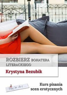 Chomikuj, ebook online Rozbierz bohatera literackiego. Kurs pisania scen erotycznych. Krystyna Bezubik