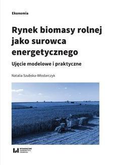 Chomikuj, ebook online Rynek biomasy rolnej jako surowca energetycznego. Ujęcie modelowe i praktyczne. Natalia Szubska-Włodarczyk