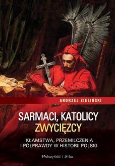 Chomikuj, ebook online Sarmaci, katolicy, zwycięzcy. Kłamstwa, przemilczenia i półprawdy w historii Polski. Andrzej Zieliński
