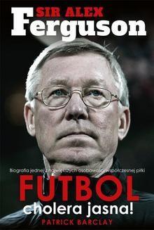 Chomikuj, ebook online Sir Alex Ferguson. Futbol cholera jasna!. Patrick Barclay