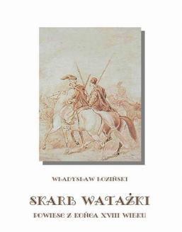 Chomikuj, pobierz ebook online Skarb watażki Powieść z końca XVIII wieku. Władysław Łoziński
