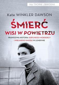 Chomikuj, pobierz ebook online Śmierć wisi w powietrzu. Prawdziwa historia seryjnego mordercy i wielkiego smogu w Londynie. Kate Winkler Dawson