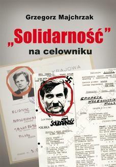 """Chomikuj, pobierz ebook online """"Solidarność"""" na celowniku. Wybrane operacje SB przeciwko związkowi i jego działaczom. Grzegorz Majchrzak"""