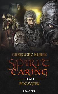 Chomikuj, pobierz ebook online Spirit caring. Tom I. Początek. Grzegorz Kurek