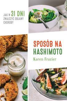 Chomikuj, pobierz ebook online Sposób na Hashimoto. Jak w 31 dni zwalczyć uciążliwe objawy choroby. Karen Frazier