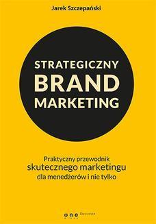 Chomikuj, ebook online Strategiczny brand marketing. Praktyczny przewodnik skutecznego marketingu dla menedżerów i nie tylko. Jarek Szczepański