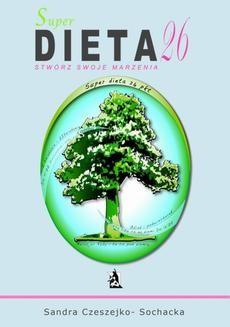 Chomikuj, ebook online Super dieta 26 – stwórz swoje marzenia. Sandra Czeszejko-Sochacka