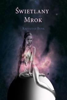 Chomikuj, pobierz ebook online Świetlany mrok. Krzysztof Bonk