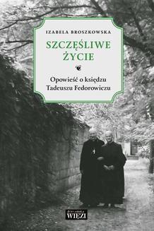 Chomikuj, ebook online Szczęśliwe życie. Opowieść o ks. Tadeuszu Fedorowiczu. Izabela Broszkowska
