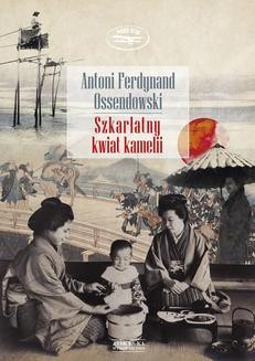Chomikuj, ebook online Szkarłatny kwiat kamelii. Antoni Ferdynand Ossendowski