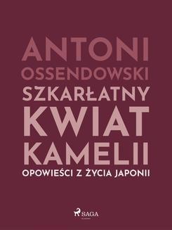 Chomikuj, ebook online Szkarłatny kwiat kamelii. Opwiesci z zycia Japonii. Antoni Ferdynand Ossendowski