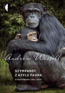 Chomikuj, ebook online Szympansy z azylu Fauna. O przetrwaniu i woli życia. Andrew Westoll
