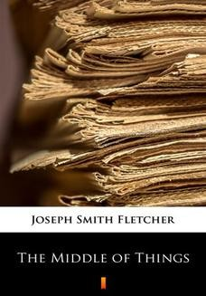 Chomikuj, ebook online The Middle of Things. Joseph Smith Fletcher