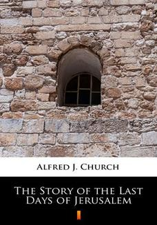 Chomikuj, ebook online The Story of the Last Days of Jerusalem. Alfred J. Church
