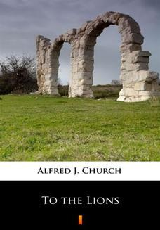 Chomikuj, pobierz ebook online To the Lions. Alfred J. Church