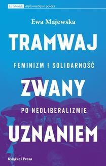 Chomikuj, ebook online Tramwaj zwany uznaniem. Feminizm i solidarność po neoliberalizmie. Ewa Majewska