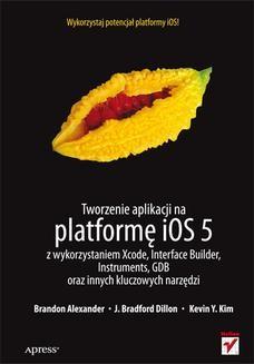 Chomikuj, ebook online Tworzenie aplikacji na platformę iOS 5 z wykorzystaniem Xcode, Interface Builder, Instruments, GDB oraz innych kluczowych narzędzi. Brandon Alexander
