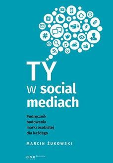 Chomikuj, ebook online Ty w social mediach. Podręcznik budowania marki osobistej dla każdego. Marcin Żukowski