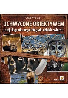 Chomikuj, pobierz ebook online Uchwycone obiektywem. Lekcje legendarnego fotografa dzikich zwierzat. Moose Peterson