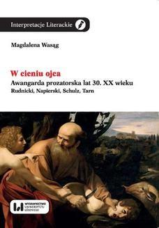 Chomikuj, ebook online W cieniu ojca. Awangarda prozatorska lat 30. XX wieku. Rudnicki, Napierski, Schulz, Tarn. Magdalena Wasąg