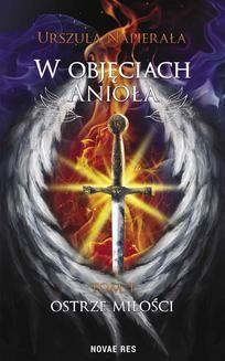Chomikuj, pobierz ebook online W objęciach anioła. Tom 1: Ostrze miłości. Urszula Napierała