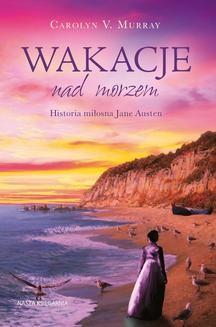 Chomikuj, ebook online Wakacje nad morzem. Historia miłosna Jane Austen. Carolyn M. Murray