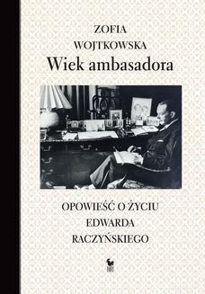 Chomikuj, ebook online Wiek ambasadora. Opowieść o życiu Edwarda Raczyńskiego. Zofia Wojtkowska