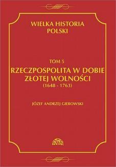 Chomikuj, ebook online Wielka historia Polski Tom 5 Rzeczpospolita w dobie złotej wolności (1648-1763). Józef Andrzej Gierowski