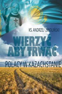 Chomikuj, ebook online Wierzyć aby trwać. Polacy w Kazachstanie. Andrzej Zwoliński