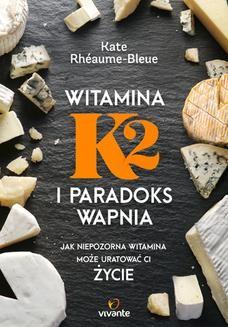Chomikuj, ebook online Witamina K2 i paradoks wapnia. Jak niepozorna witamina może uratować ci życie. Kate Rhéaume-Bleue