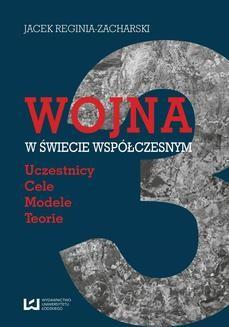 Chomikuj, ebook online Wojna w świecie współczesnym. Uczestnicy ‒ cele ‒ modele ‒ teorie. Jacek Reginia-Zacharski