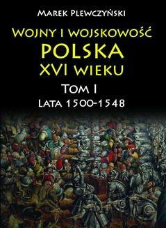 Ebook Wojny i wojskowość polska w XVI wieku. Tom I. Lata 1500–1548 pdf
