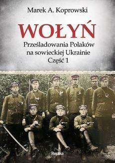 Chomikuj, pobierz ebook online Wołyń. Prześladowania Polaków na sowieckiej Ukrainie. Część 1. Marek A. Koprowski