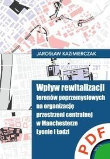 Chomikuj, ebook online Wpływ rewitalizacji terenów poprzemysłowych na organizację przestrzeni centralnej w Manchesterze, Lyonie i Łodzi. Jarosław Kazimierczak
