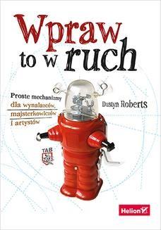 Chomikuj, pobierz ebook online Wpraw to w ruch. Proste mechanizmy dla wynalazców, majsterkowiczów i artystów. Dustyn Roberts
