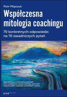 Chomikuj, pobierz ebook online Współczesna mitologia coachingu. 70 prawdziwych odpowiedzi na 70 zasadniczych pytań. Piotr Pilipczuk