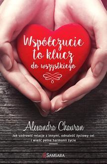 Chomikuj, pobierz ebook online Współczucie to klucz do wszystkiego. Jak uzdrowić relacje z innymi, odnaleźć życiowy cel i wieść pełne harmonii życie. Alexandra Chauran