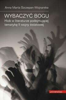 Chomikuj, ebook online Wybaczyć Bogu. Hiob w literaturze podejmującej tematykę II wojny światowej. Anna Marta Szczepan-Wojnarska
