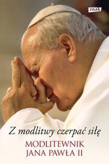 Chomikuj, ebook online Z modlitwy czerpać siłę. Modlitewnik Jana Pawła II. Jan Paweł II