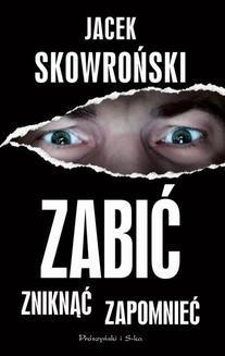 Chomikuj, ebook online Zabić, zniknąć, zapomnieć. Jacek Skowroński