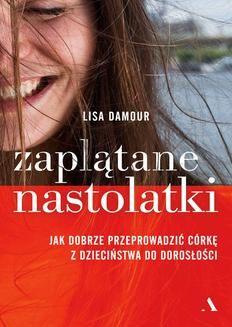 Chomikuj, ebook online Zaplątane nastolatki. Jak dobrze przeprowadzić córkę z dzieciństwa do dorosłości. Lisa Damour